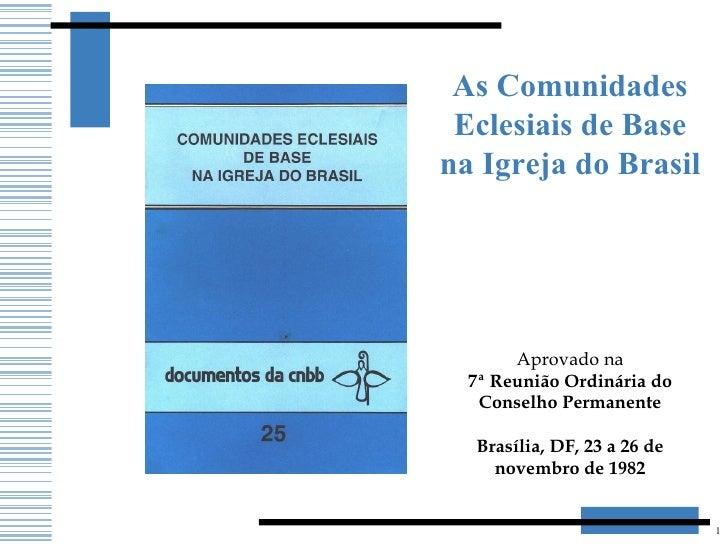 As Comunidades Eclesiais de Base na Igreja do Brasil Aprovado na 7ª Reunião Ordinária do Conselho Permanente  Brasília, D...