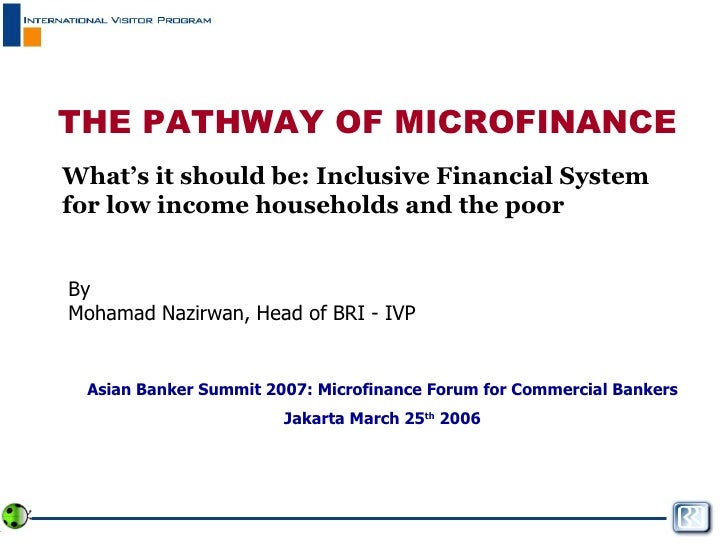THE PATHWAY OF MICROFINANCE What's it should be: Inclusive Financial System for low income households and the poor By Moha...