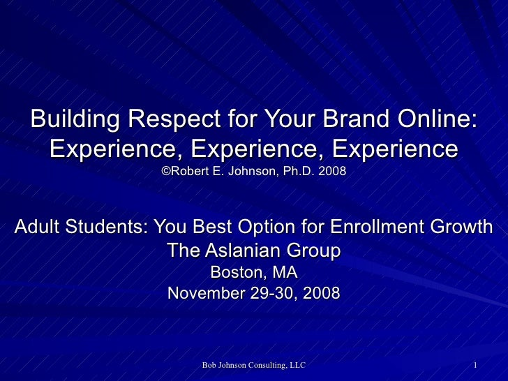 Building Respect for Your Brand Online: Experience, Experience, Experience ©Robert E. Johnson, Ph.D. 2008 Adult Students: ...