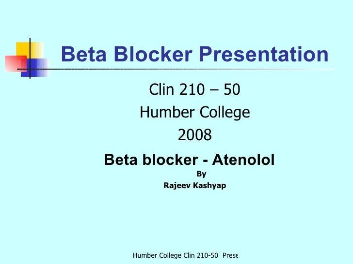 Beta Blocker Presentation <ul><li>Clin 210 – 50 </li></ul><ul><li>Humber College </li></ul><ul><li>2008 </li></ul><ul><li>...