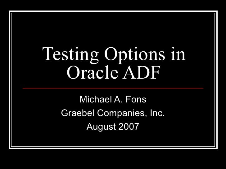 Testing Options in Oracle ADF Michael A. Fons Graebel Companies, Inc. August 2007