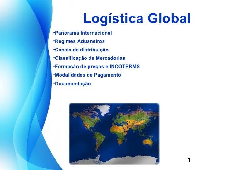 Logística Global <ul><li>Panorama Internacional </li></ul><ul><li>Regimes  Aduaneiros </li></ul><ul><li>Canais de distribu...