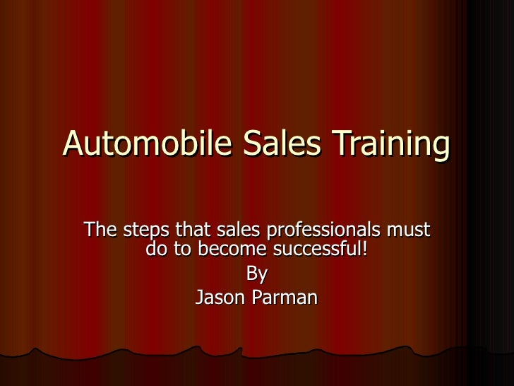 Automobile Sales Training The steps that sales professionals must do to become successful! By Jason Parman