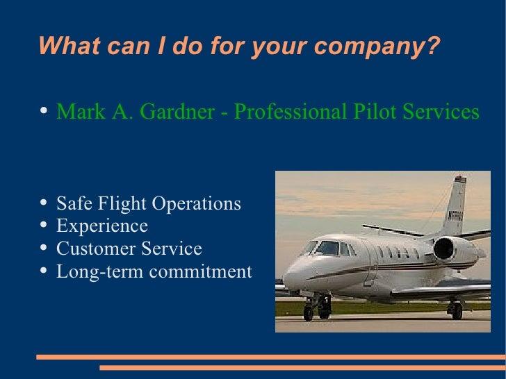 What can I do for your company? <ul><li>Mark A. Gardner - Professional Pilot Services </li></ul><ul><li>Safe Flight Operat...