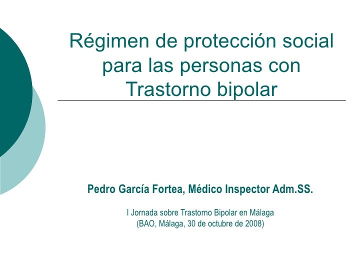 Régimen de protección social para las personas con Trastorno bipolar Pedro García Fortea, Médico Inspector Adm.SS. I Jorna...