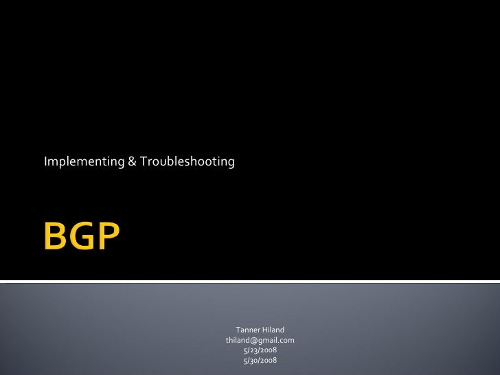 Implementing & Troubleshooting<br />BGP<br />Tanner <br />5/23/2008<br />5/30/2008<br />