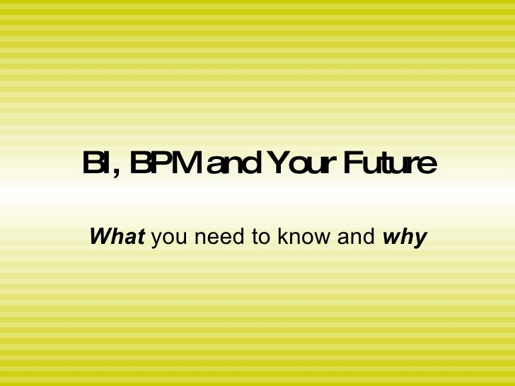 BI, BPM and Your Future What  you need to know and  why