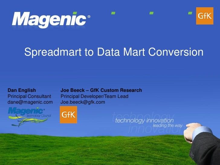 Spreadmart to Data Mart Conversion                          Joe Beeck – GfK Custom Research Dan English Principal Consulta...