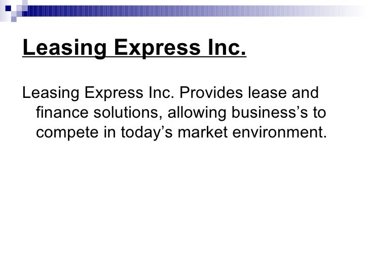 Leasing Express Inc. <ul><li>Leasing Express Inc. Provides lease and finance solutions, allowing business's to compete in ...