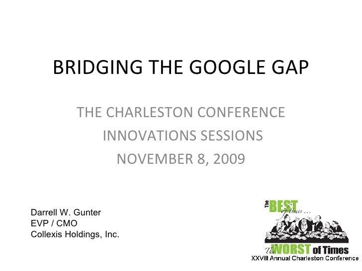 BRIDGING THE GOOGLE GAP THE CHARLESTON CONFERENCE INNOVATIONS SESSIONS NOVEMBER 8, 2009 Darrell W. Gunter EVP / CMO  Colle...