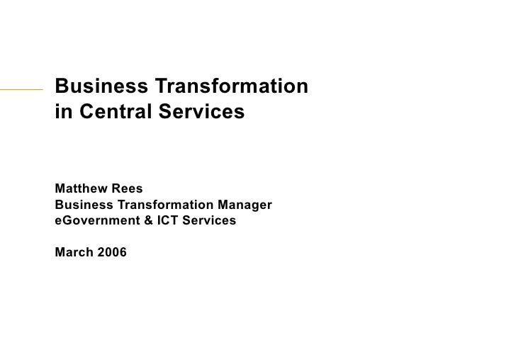 Business Transformation  in Central Services Matthew Rees Business Transformation Manager eGovernment & ICT Services March...