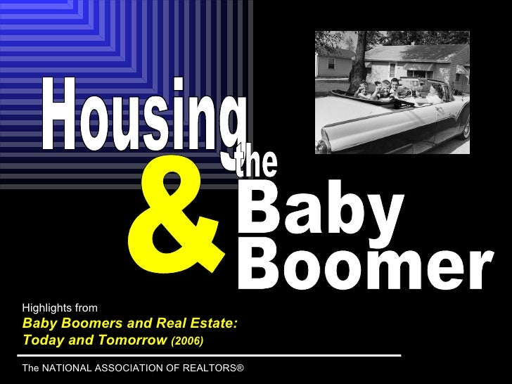 Highlights from Baby Boomers and Real Estate:  Today and Tomorrow  (2006) The NATIONAL ASSOCIATION OF REALTORS® & Housing ...