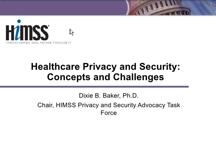 Healthcare Privacy and Security: Concepts and Challenges Dixie B. Baker, Ph.D. Chair, HIMSS Privacy and Security Advocacy ...