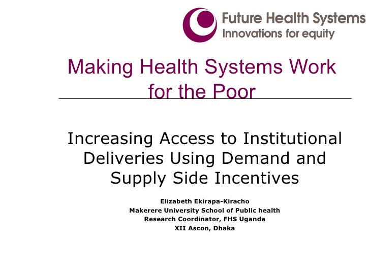 Making Health Systems Work for the Poor Increasing Access to Institutional Deliveries Using Demand and Supply Side Incenti...