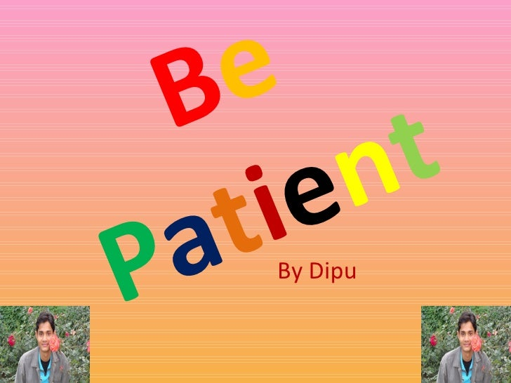 B e   P a t i e n t By Dipu