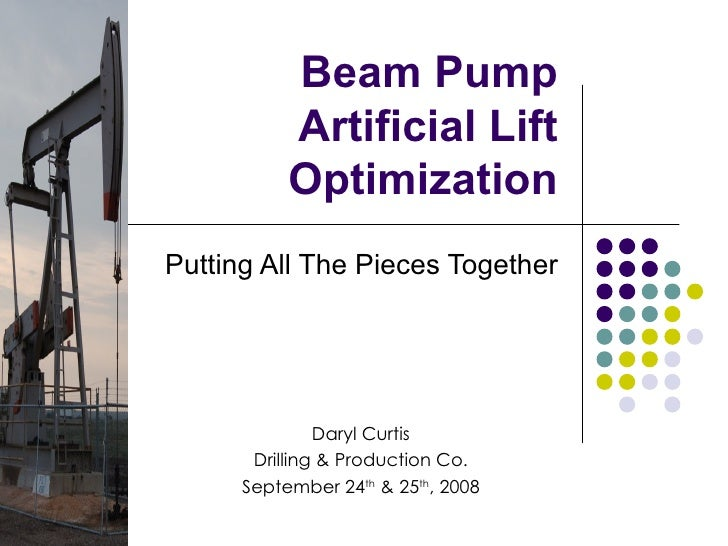 Beam Pump Artificial Lift Optimization Putting All The Pieces Together Daryl Curtis Drilling & Production Co. September 24...
