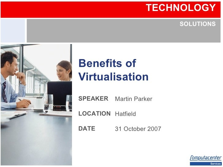 Benefits of Virtualisation Martin Parker Hatfield 31 October 2007