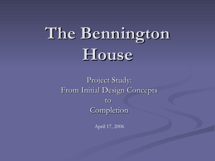 The Bennington House Project Study: From Initial Design Concepts to  Completion April 17, 2006