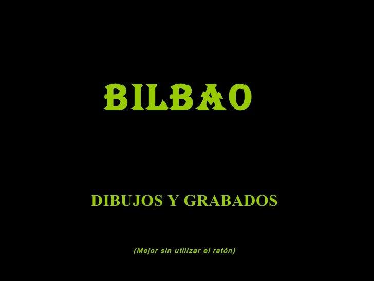 BILBAO   DIBUJOS Y GRABADOS   (Mejor sin utilizar el ratón)