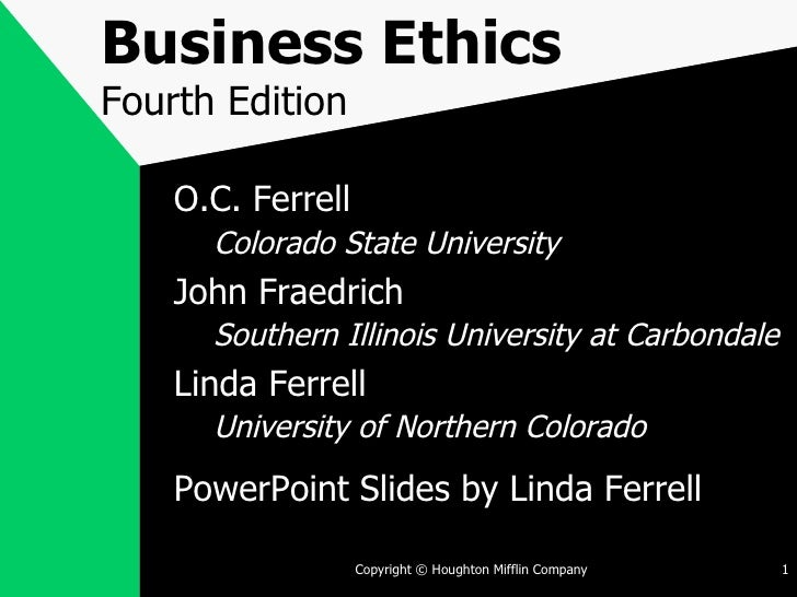 Business Ethics Fourth Edition <ul><li>O.C. Ferrell </li></ul><ul><ul><li>Colorado State University </li></ul></ul><ul><li...