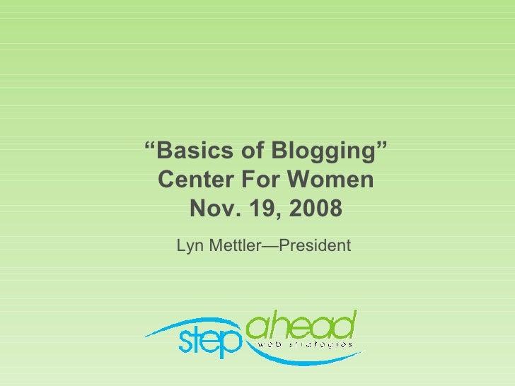 """"""" Basics of Blogging"""" Center For Women Nov. 19, 2008 <ul><li>Lyn Mettler—President </li></ul>"""