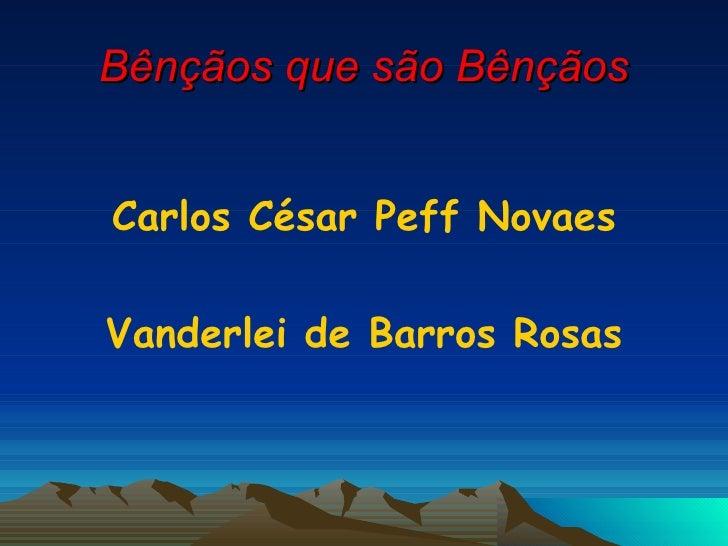 Bênçãos que são Bênçãos <ul><li>Carlos César Peff Novaes </li></ul><ul><li>Vanderlei de Barros Rosas </li></ul>
