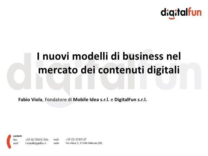 I nuovi modelli di business nel mercato dei contenuti digitali Fabio Viola , Fondatore di  Mobile Idea s.r.l.  e  DigitalF...