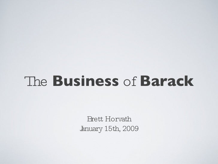 The  Business  of  Barack <ul><li>Brett Horvath </li></ul><ul><li>January 15th, 2009 </li></ul>