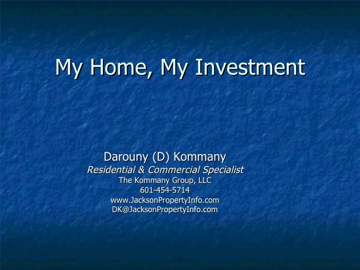My Home, My Investment Darouny (D) Kommany Residential & Commercial Specialist The Kommany Group, LLC 601-454-5714 www.Jac...