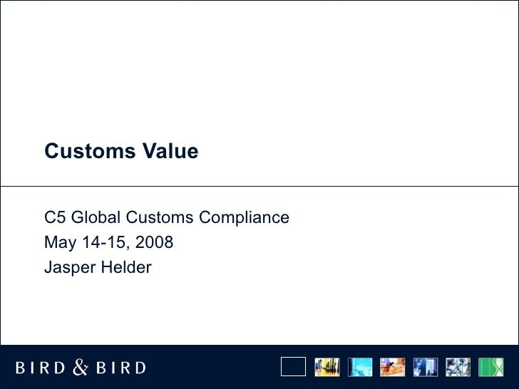 Customs Value C5 Global Customs Compliance May 14-15, 2008 Jasper Helder