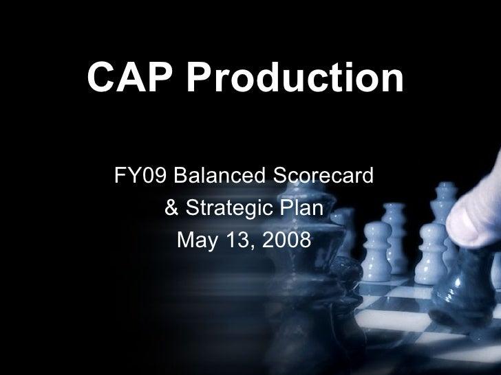 CAP Production FY09 Balanced Scorecard & Strategic Plan May 13, 2008