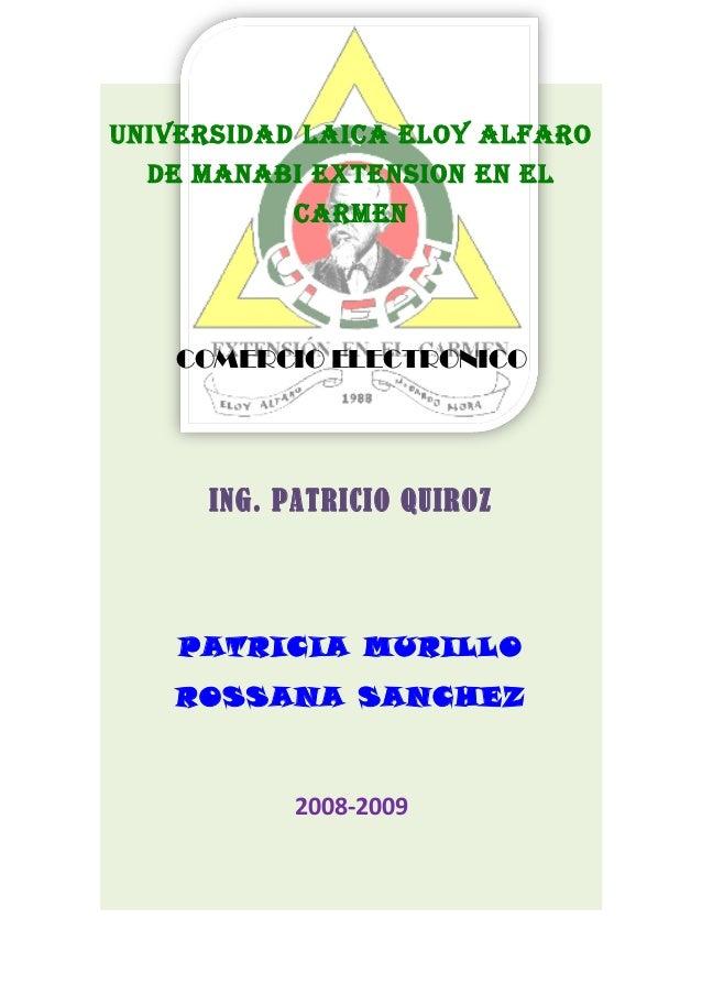 uNIVERSIDAD LAICA ELOY ALFARO DE MANABI EXTENSION EN EL CARMEN COMERCIO ELECTRONICO ING. PATRICIO QUIROZ PATRICIA MURILLO ...