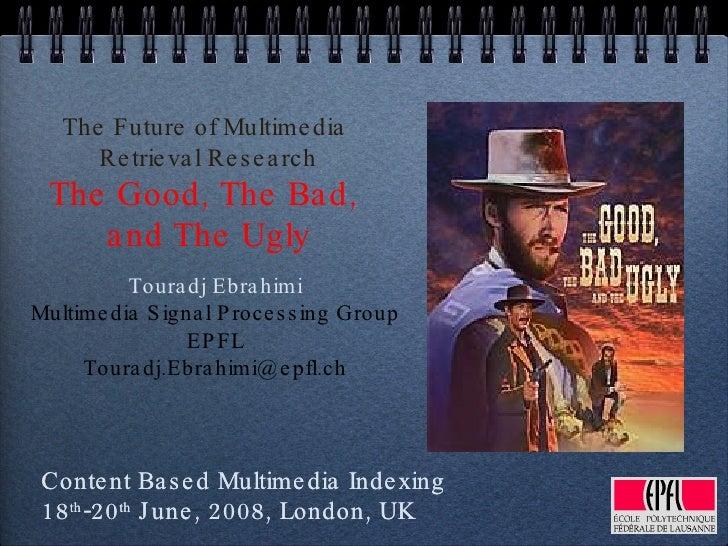 The Future of Multimedia  Retrieval Research The Good, The Bad,  and The Ugly <ul><li>Touradj Ebrahimi </li></ul><ul><li>M...