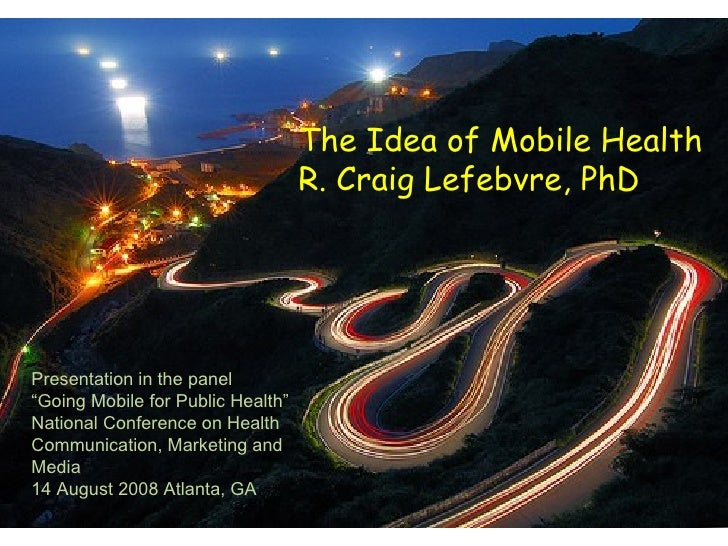"The Idea of Mobile Health R. Craig Lefebvre, PhD Presentation in the panel "" Going Mobile for Public Health"" National Conf..."