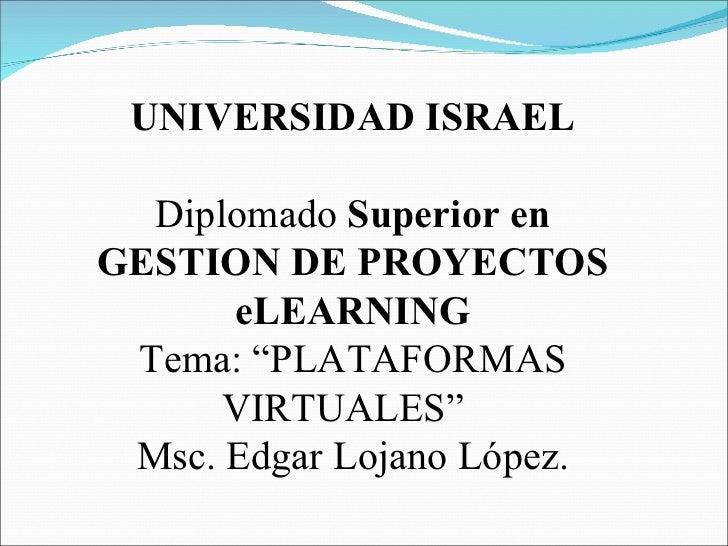 """UNIVERSIDAD ISRAEL Diplomado  Superior en GESTION DE PROYECTOS eLEARNING Tema: """"PLATAFORMAS VIRTUALES""""  Msc. Edgar Lojano ..."""