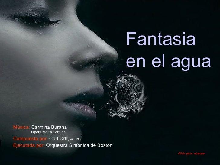Fantasia en el agua  Click para avanzar Compuesta por:  Carl Orff ,  em 1936 Ejecutada por:  Orquestra Sinfónica de Boston...