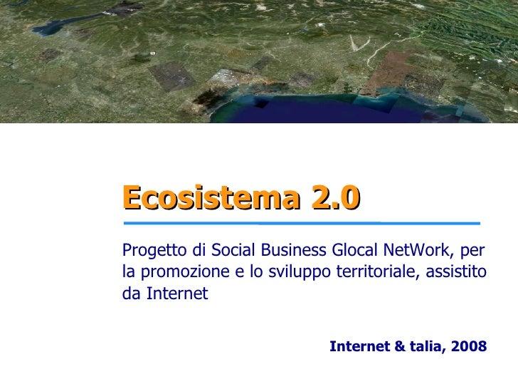 Ecosistema 2.0 Progetto di Social Business Glocal NetWork, per la promozione e lo sviluppo territoriale, assistito da Inte...