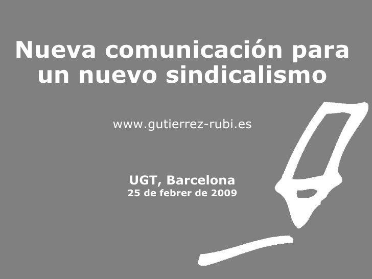 Nueva comunicación para un nuevo sindicalismo www.gutierrez-rubi.es UGT, Barcelona 25 de febrer de 2009