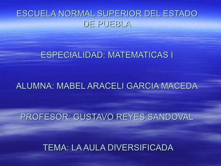 ESCUELA NORMAL SUPERIOR DEL ESTADO DE PUEBLA ESPECIALIDAD: MATEMATICAS I ALUMNA: MABEL ARACELI GARCIA MACEDA PROFESOR: GUS...