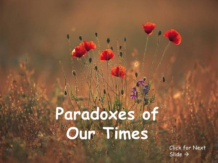 Paradoxes of Our Times Click for Next Slide  