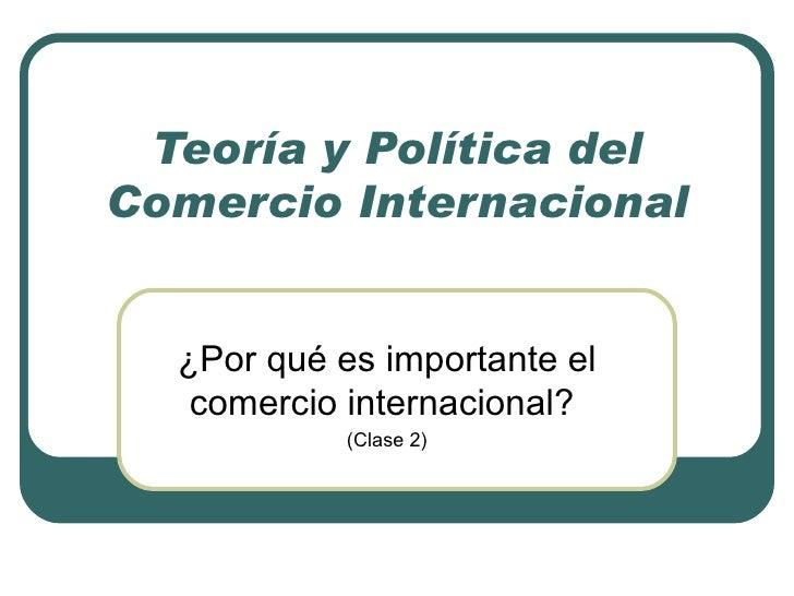 Teoría y Política del Comercio Internacional ¿Por qué es importante el comercio internacional?  (Clase 2)
