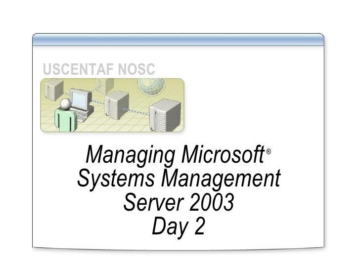 Managing Microsoft   ®  Systems Management Server 2003 Day 2 USCENTAF NOSC