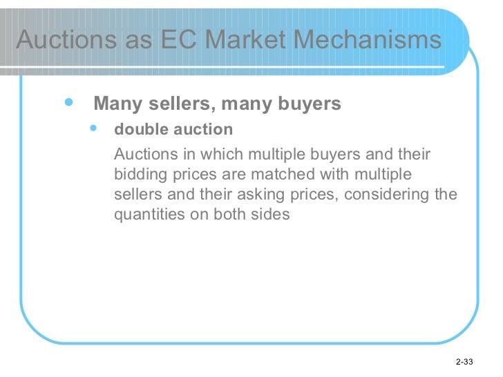 Auctions as EC Market Mechanisms <ul><ul><li>Many sellers, many buyers </li></ul></ul><ul><ul><ul><li>double auction </li>...