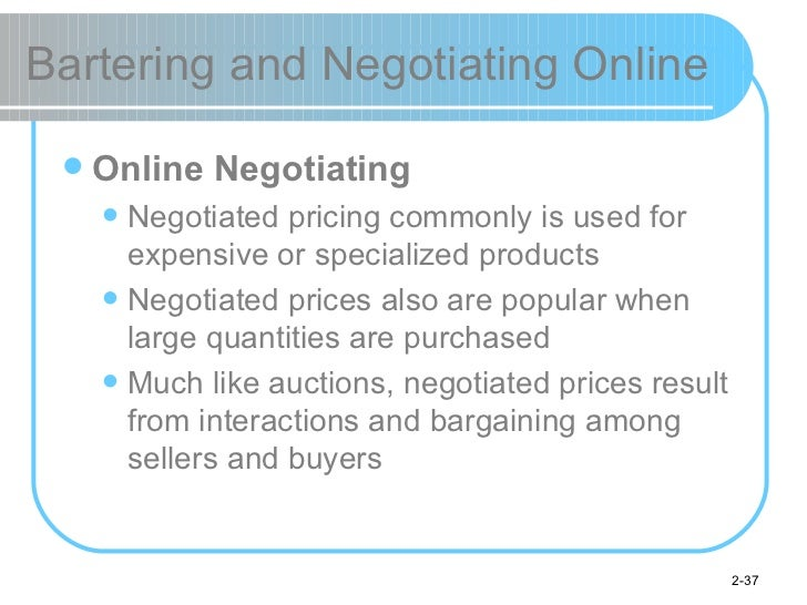 Bartering and Negotiating Online <ul><li>Online Negotiating </li></ul><ul><ul><li>Negotiated pricing commonly is used for ...