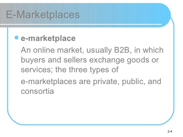 E-Marketplaces <ul><li>e-marketplace </li></ul><ul><li>An online market, usually B2B, in which buyers and sellers exchange...