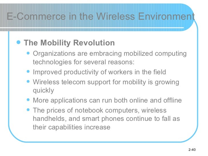 E-Commerce in the Wireless Environment <ul><li>The Mobility Revolution </li></ul><ul><ul><li>Organizations are embracing m...