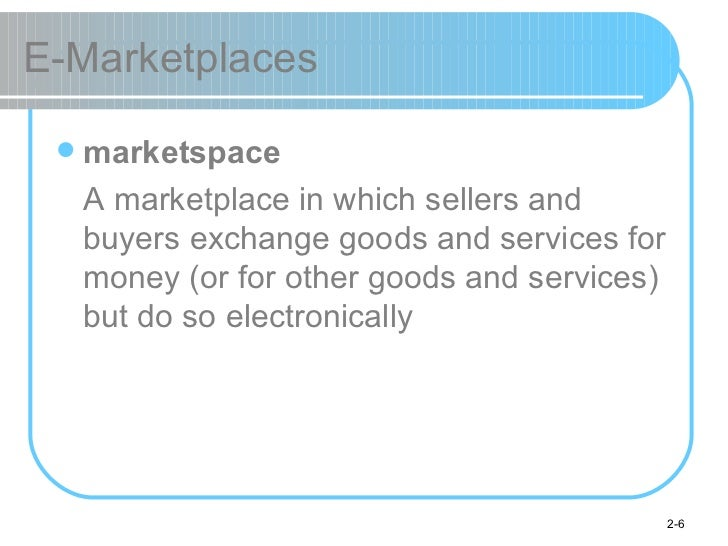 E-Marketplaces <ul><li>marketspace </li></ul><ul><li>A marketplace in which sellers and buyers exchange goods and services...