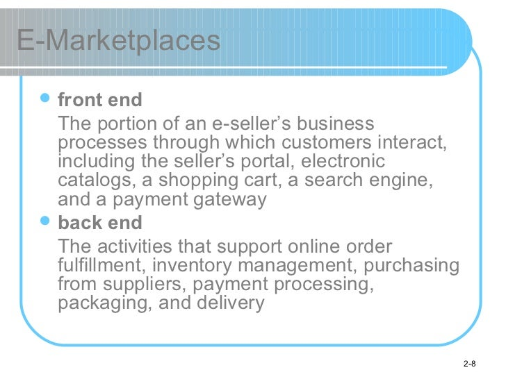 E-Marketplaces <ul><li>front end </li></ul><ul><li>The portion of an e-seller's business processes through which customers...