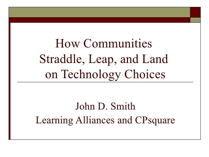 How Communities  Straddle, Leap, and Land  on Technology Choices John D. Smith Learning Alliances and CPsquare
