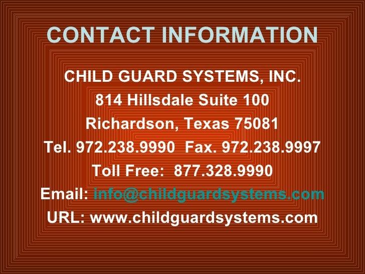 CONTACT INFORMATION <ul><li>CHILD GUARD SYSTEMS, INC. </li></ul><ul><li>814 Hillsdale Suite 100 </li></ul><ul><li>Richards...